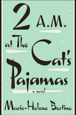 2 A.M. at the Cat's Pajamas by Marie-Helene Bertino.