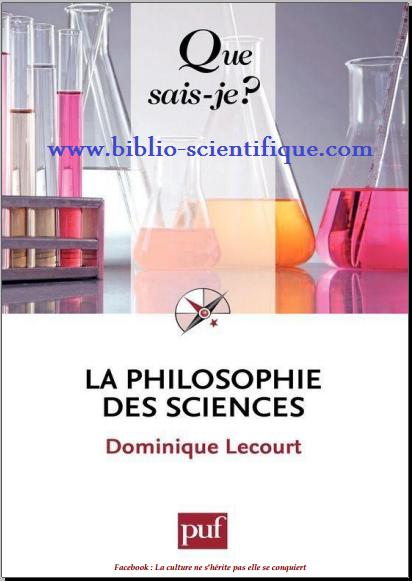 """L'ambivalence des sentiments qui entourent les progrès actuels des sciences et la puissance croissante de leurs applications appellent une réflexion philosophique approfondie. Entre une confiance souvent aveugle et une inquiétude parfois excessive, comment trouver la voie de la raison ? Le XIXe siècle, dans l'élan de la révolution industrielle, a forgé le projet d'une """" philosophie des sciences """" pour faire face aux défis intellectuels et sociaux des sciences physico-chimiques. Une discipline est née qui associe les compétences des scientifiques et des philosophes. En proposant au lecteur un tableau des doctrines qui se sont succédé et un état des débats actuels, cet ouvrage dénué de toute technicité lui donnera accès à des réflexions vitales pour l'avenir de nos sociétés   La philosophie des sciences 5e édition Dominique Lecourt telecharger gratuits pdf download  des livres scientifiques Biographie de Dominique Lecourt Professeur de philosophie à l'Université de Paris VII et directeur du Centre Georges-Canguilhem, Dominique Lecourt a notamment dirigé le Dictionnaire d'histoire et de philosophie des sciences (PUF, 1999). Il est l'auteur, dans la collection Que sais-je ? d'un Georges-Canguilhem Quatrième de couverture L'ambivalence des sentiments qui entourent les progrès actuels des sciences et la puissance croissante de leurs applications appellent une réflexion philosophique approfondie. Entre une confiance souvent aveugle et une inquiétude parfois excessive, comment trouver la voie de la raison ? Le XIXe siècle, dans l'élan de la révolution industrielle, a forgé le projet d'une """"Philosophie des sciences"""" pour faire face aux défis intellectuels et sociaux des sciences physico-chimiques. Une discipline est née qui associe les compétences des scientifiques et des philosophes. En proposant au lecteur un tableau des doges qui se sont succédé et un état des débats actuels, cet ouvrage dénué de toute technicité lui donnera accès à des réflexions vitales pour. l'avenir d"""