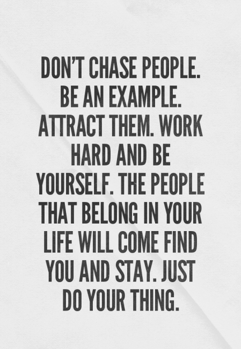 Don't chase people. Be an example. Attract them. Work hard and be yourself. The people that belong in your life will come find you and stay. Just do your thing.