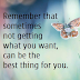 Remember, Not getting What You Want  Can be The Best Thing For You