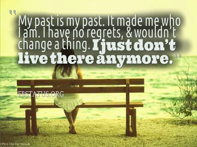 My past is my past. It made me who I am.--Life Status