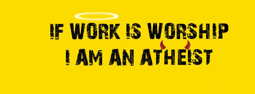 If A Work Is Worship I Am An Atheist