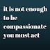 it is not enough to be compassionate you must act
