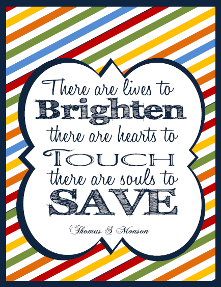 There are lives to brighten there are hearts to touch there are souls to save monson general conference quote