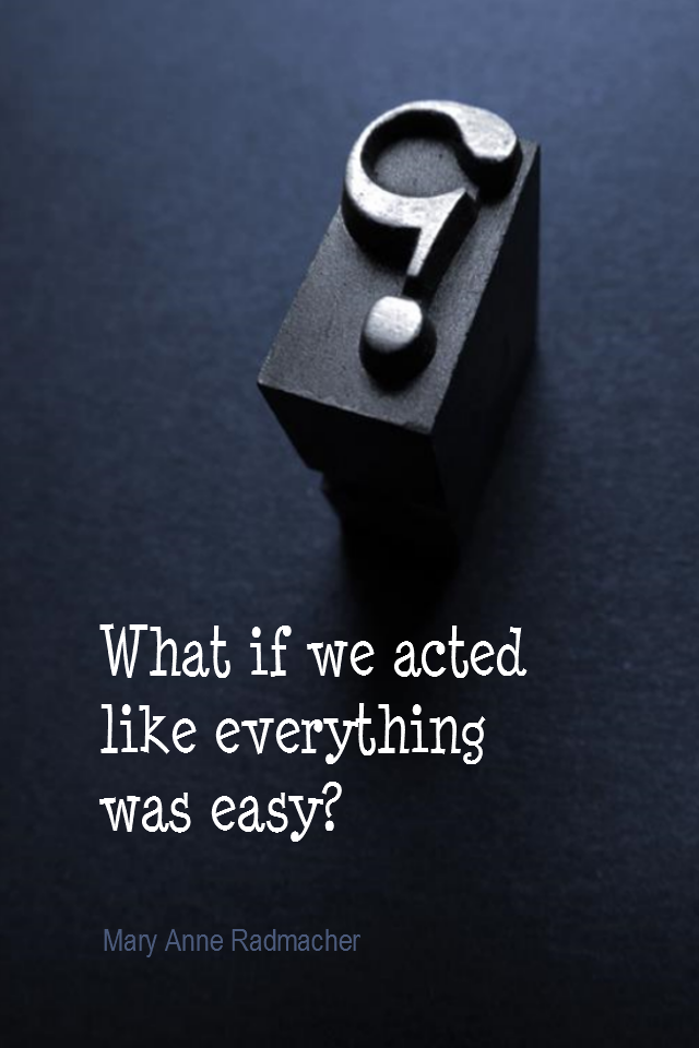 visual quote - image quotation for PERSPECTIVE - What if we just acted like everything was easy? - Mary Anne Radmacher