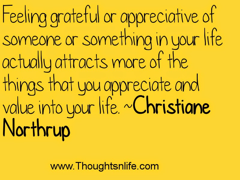 Feeling grateful or appreciative of someone or something in your life actually..... ~Christiane Northrup.Thoughtsnlife.com