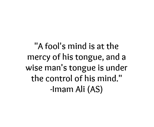 A fool's mind is at the mercy of his tongue, and a wise man's tongue is under the control of his mind.