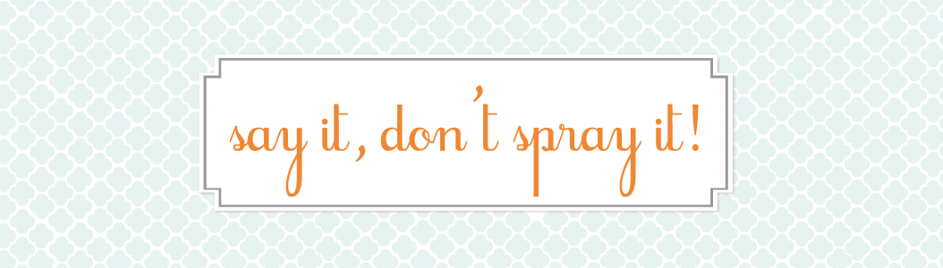 Say it, don't spray it!