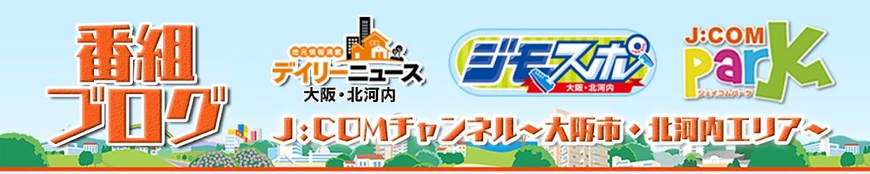 J:COMチャンネル~大阪市・北河内エリア~番組ブログ