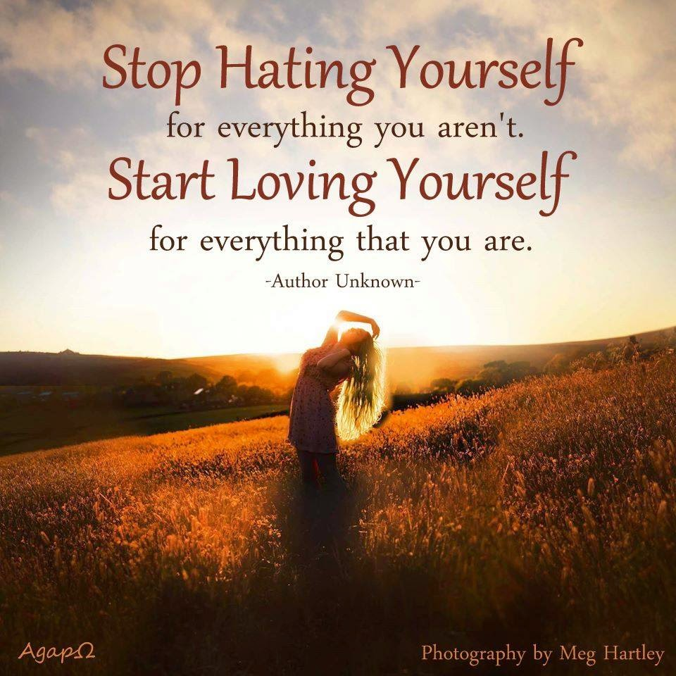 Quotes Of Loving Yourself Stop Hating Yourself For Everything You Aren'tstart Loving