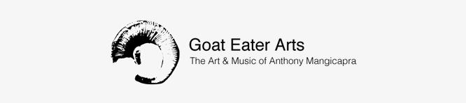 Goat Eater Arts: The Art & Music of Anthony Mangicapra