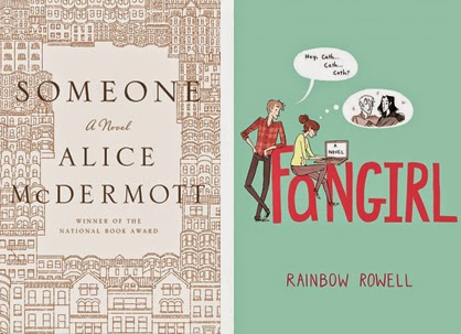 Someone by Alice McDermott and Fangirl by Rainbow Rowell.