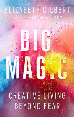 Big Magic, Creative living beyond fear by Elizabeth Gilbert author of Eat Pray Love, book cover showing pink and blue paint spatters in background and a yellow spatter partially obstructing the i in Magic.