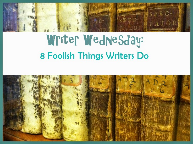 Writer Wednesday: 8 Foolish Things Writers Do