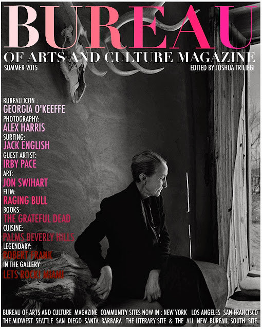 Welcome to The SUMMER 2015 Edition of BUREAU of ARTS and CULTURE MAGAZINE. This Edition contains The BUREAU ICON Essay on Georgia O'KEEFFE, A Photographic Profile on Robert FRANK's Classic Book The Americans, INTERVIEWS with Photographer Alex HARRIS, The Portrait Painter Jon SWIHART, The Legendary SURF Photographer Jack ENGLISH and The BUREAU Summer Guest Artist: Irby PACE. CINEMA: On The Set of The Classic Film RAGING BULL. CUISINE: PALMS Beverly Hills & Pedro INOSCENCIO, Heir to The Throne: Jamie WYETH, BOOKS: David BROWNE's Opus on The Grateful Dead. Herb RITTS in Boston, Charles RAY in Chicago, Andy WARHOL in Phoenix, Peter BLUME in Hartford, FASHION: The Dandy LIONS Photography and New FICTION by Linda TOCH. +An Interview with The Bureau Editor's Mom, Maria Francesca TRILIEGI on her New Book. We are pleased to have New Readers in The SOUTH: Texas, Arizona, New Mexico and Louisiana at our Newest Community Site, BUREAU OF ARTS AND CULTURE: THE SOUTH. Links to Summer Events across the USA including, The CHICAGO Blues Festival, AUSTIN Biker Festival, Scorsese Collects in NEW YORK, 4TH of July Celebrations + so much more. The BUREAU EDITORIAL DIS - Organizations: Are Groups in America Abusing Power ?MUSIC: Lets ROCK at Fahey / Klein Gallery in MIAMI, MUSEUMS: National Gallery of Art, PORTRAITS: Native American Portraits from The YALE Collection of Western Americana. Plus Links to Our Eight Different Community Sites Celebrating The ARTS Across AMERICA . The Social Media Sites serve More as a look back at Previous BUREAU Editions + Features