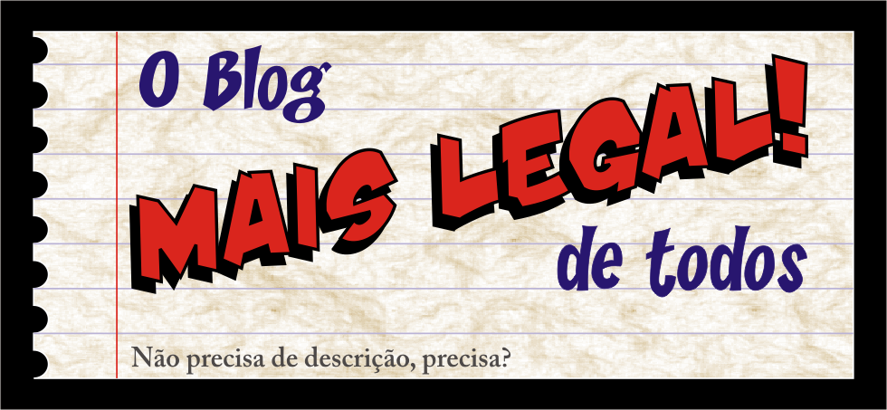 O BLOG MAIS LEGAL DE TODOS