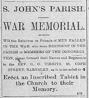 """St John's Parish War Memorial Will the Relatives or Friends of Men Fallen in the War who were resident in the Parish or members of the Congregation please forward their Names and Regiments to the Rev G O Tibbits, 38 Cope Street, Barnsley as it is intented to Erect an Inscribed Tablet in the Church to their Memory"""