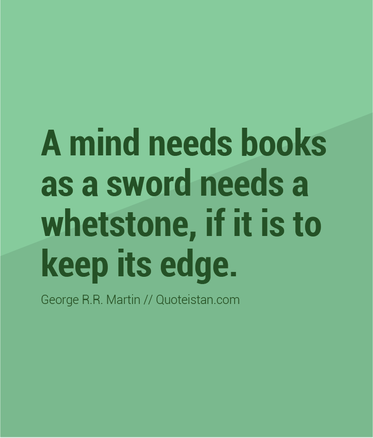 A mind needs books as a sword needs a whetstone, if it is to keep its edge.