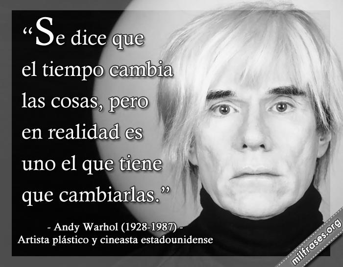 Se dice que el tiempo cambia las cosas, pero en realidad es uno el que tiene que cambiarlas. frases de Andy Warhol, artista plástico y cineasta estadounidense