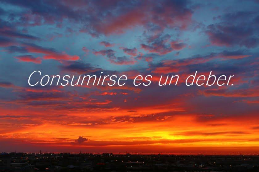 Consumirse es un deber.