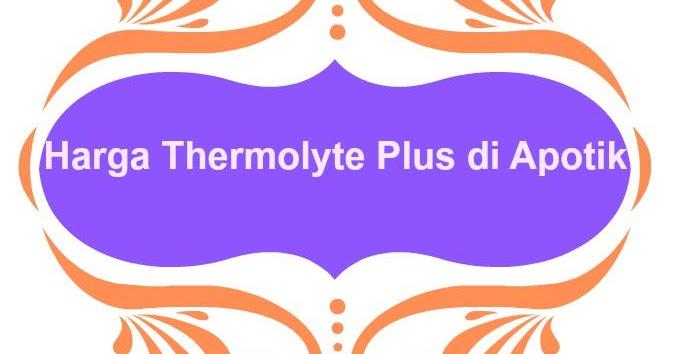 Efek Samping dan Bahaya Menggunakan Thermolyte Plus