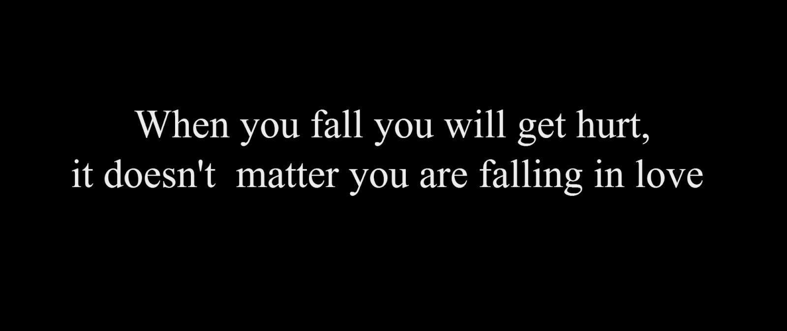 When you fall you will get hurt, it doesn't  matter you are falling in love