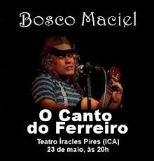 BOSCO MACIEL EM CAJAZEIRAS. DIA 23/05, ÀS 20H, TEATRO ÌRACLES PIRES - ICA, SHOW: CANTO DO FERREIRO