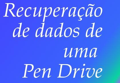 recuperação de dados de uma Pen Drive
