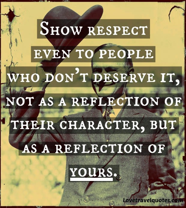 show respect even to people who don't deserve it, not as a reflection of their character, but as a reflection of yours