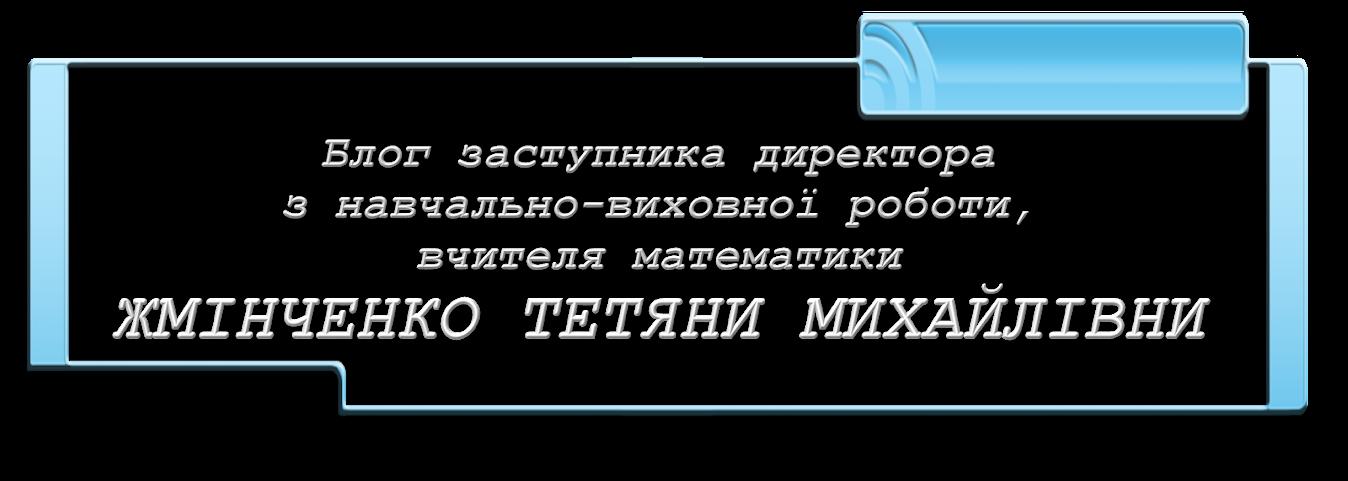 Блог заступника директора з  навчально-виховної роботи  та вчителя математики Жмінченко Т.М.