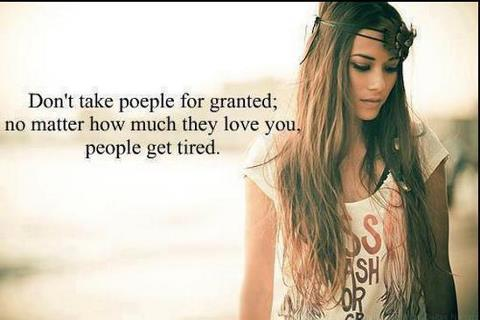 Don't take people for granted; no matter how much they love you, people get tired.