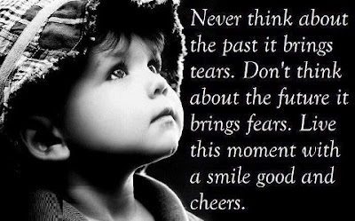 Never think about the past it brings tears. Don't think about the future it brings fears. Live this moment with a smile good and cheers.
