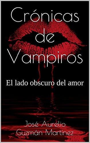 """""""Crónicas de Vampiros: el lado obscuro del amor"""", de José Aurelio Guzmán Martínez."""