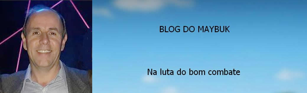 BLOG DO MAYBUK -  NA LUTA DO BOM COMBATE