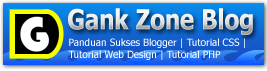 Gank-Zone Tutorial Web Design, PHP, CSS, Panduan Sukses Blogger, Belajar Ngeblog