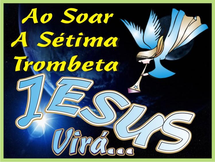 Ao Soar A Sétima Trombeta Jesus Virá...