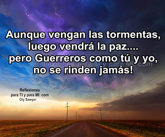 Aunque vengan las tormentas, luego vendrá la paz... pero Guerrer@s, como tú y yo no se rinden jamás!