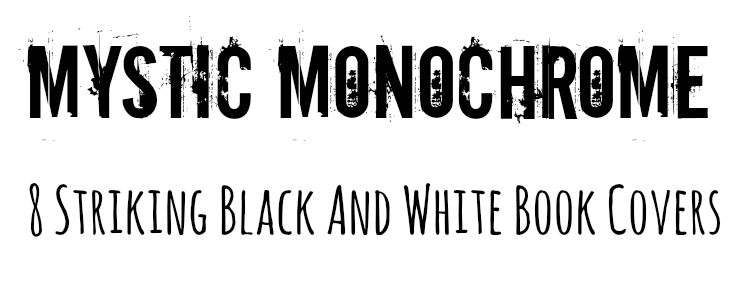 Mystic Monochrome - 8 Striking Black and White Book Covers