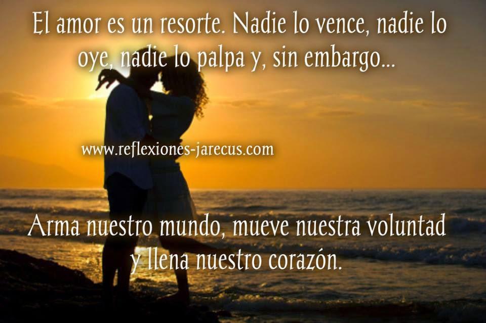 El amor es un resorte. Nadie lo vence, nadie lo oye, nadie lo palpa y, sin embargo, arma nuestro mundo