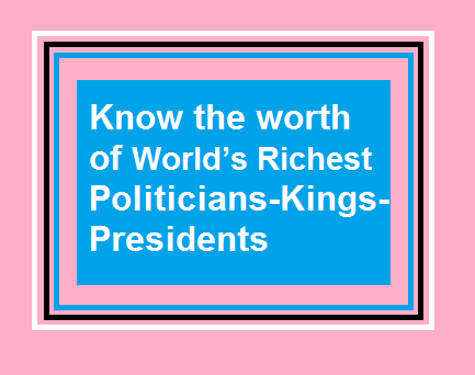 Know the worth of World's Richest Politicians-Kings-Presidents