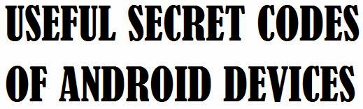 secret codes of android,android secret codes and hacks,secret codes droid,secret droid unlock codes,secret codes of samsung android phones, secret codes list of android phones