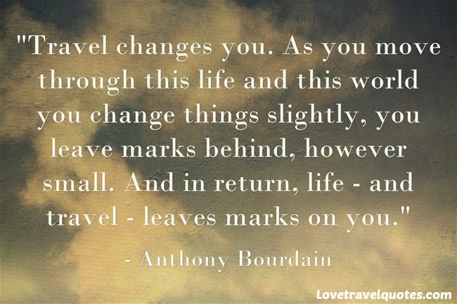 Travel changes you. As you move through this life and this world you change things slightly