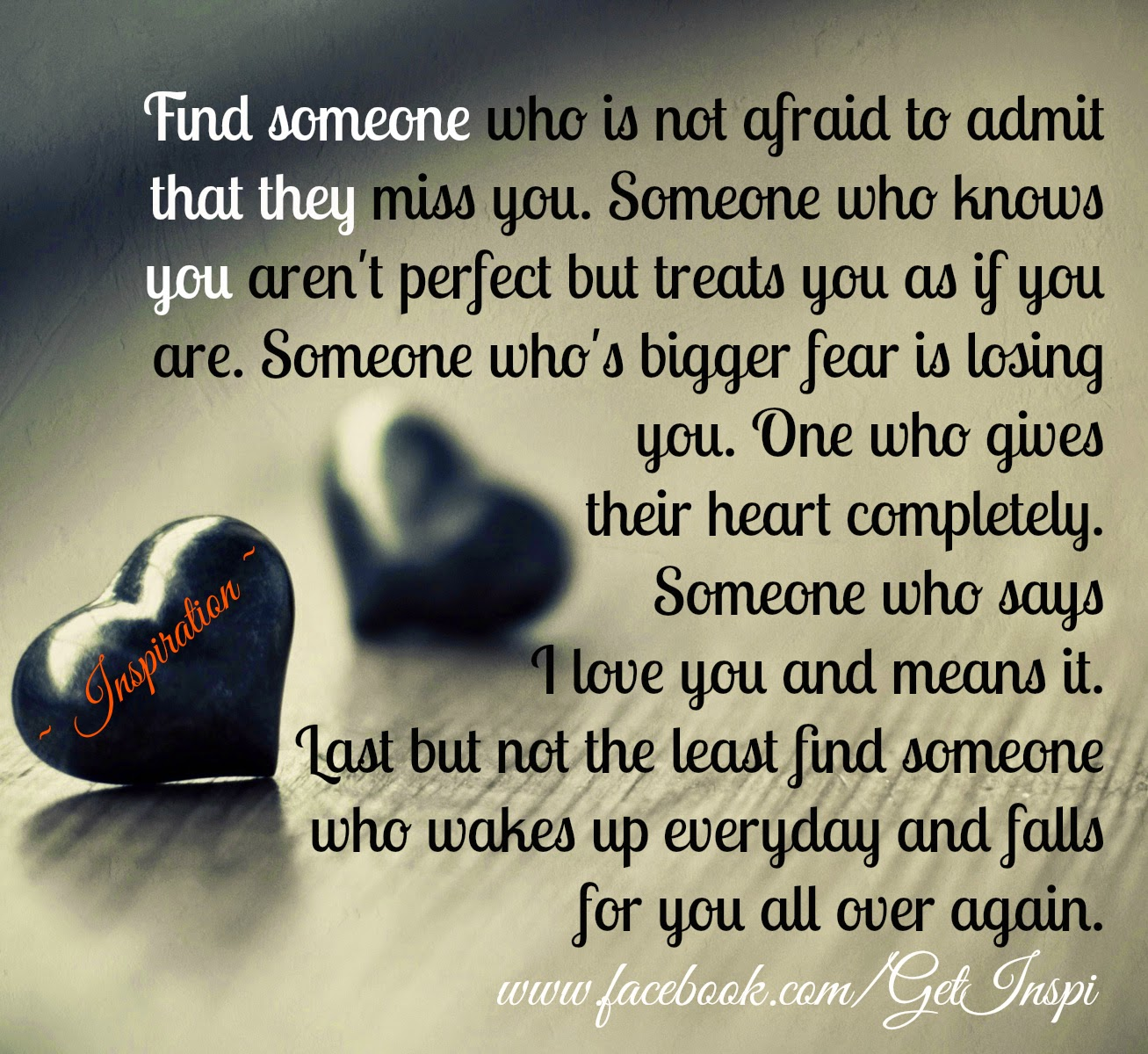 Find someone who is not afraid to admit that they miss you someone who