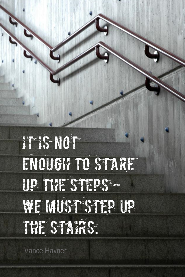 visual quote - image quotation for ACTION - It is not enough to stare up the steps – we must step up the stairs. - Vance Havner