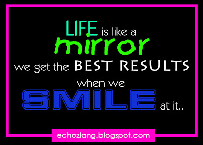 life is like a mirror we get the best results when we smile at it