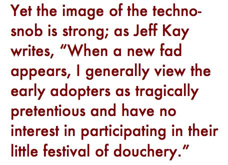 "Pull quote: ""Yet the image of the techno-snob is strong; Jeff Kay writes, 'When a new fad appears, I generally view the early adopters as tragically pretentious and have no interest in participating in their little festival of douchery.'"""