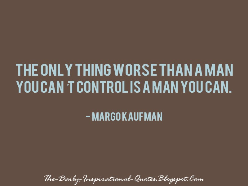 The only thing worse than a man you can't control is a man you can. - Margo Kaufman