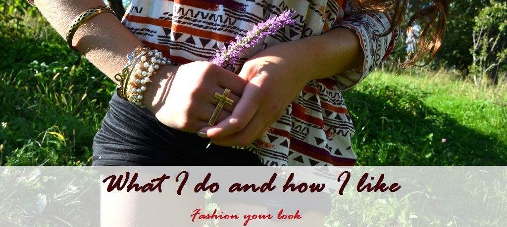 What I do and how I like - Fashion your look