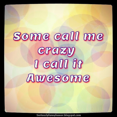 Some call me crazy I call it Awesome!
