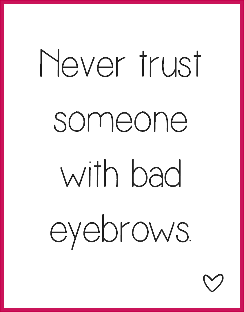 Never trust someone with bad eyebrows